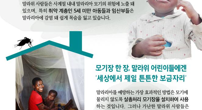 말라위 사람들은 사계절 내내 말라리아 모기의 위험에 노출 돼 있으며, 특히 취약 계층인 5세 미만 아동들과 임산부들은 말라리아에 감염 돼 쉽게 목숨을 잃고 있습니다. 모기장 한 장, 말라위 어린이들에겐 '세상에서 제일 튼튼한 보금자리' 말라리아를 예방하는 가장 효과적인 방법은 모기에 물리지 않도록 살충처리 모기장을 설치하여 사용하는 것입니다. 그러나 가난한 말라위 사람들은