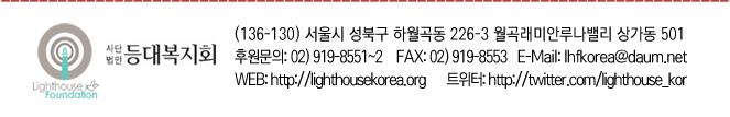 사단법인 등대복지회 (136-130) 서울시 성북구 하월곡동 226-3 월곡래미안루나밸리 상가동 501 후원문의:02)919-8551~2 FAX:02)919-8553 E-Mail: lhfkorea@daum.net WEB: http://lighthousekorea.org 트위터: http://twitter.com/lighthouse_kor