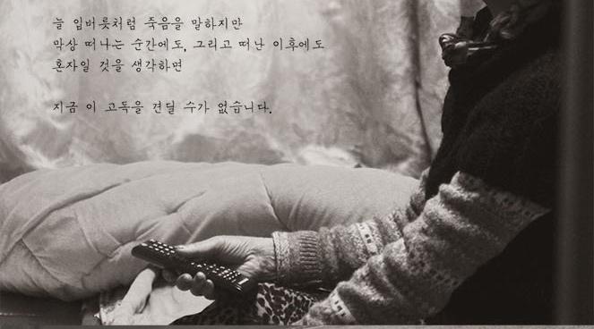 늘 입버릇처럼 죽음을 말하지만 막상 떠나는 순간에도, 그리고 떠난 이후에도 혼자일 것을 생각하면 지금 이 고독을 견딜 수가 없습니다.
