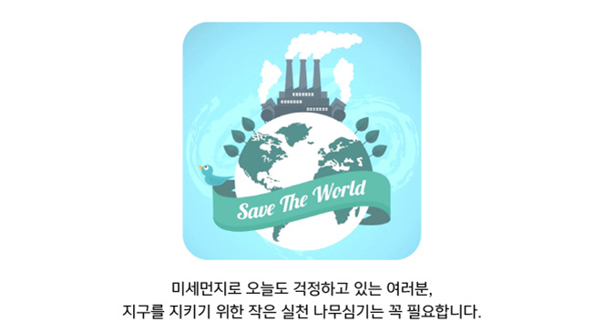 Save The World 미세먼지로 오늘도 걱정하고 있는 여러분, 지구를 지키기 위한 작은 실천 나무심기는 꼭 필요합니다.