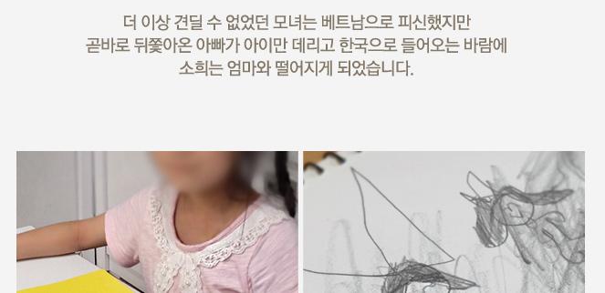 더 이상 견딜 수 없었던 모녀는 베트남으로 피신했지만 곧바로 뒤쫓아온 아빠가 아이만 데리고 한국으로 들어오는 바람에 소희는 엄마와 떨어지게 되었습니다.
