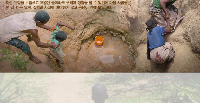 이런 위험을 무릅쓰고 오염된 물이라도 구해야 생활을 할 수 있기에 마을 사람들은 먼길, 더운 날씨, 질병과 사고에 마다하지 않고 웅덩이 앞에 모입니다.