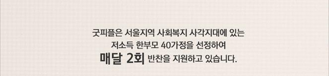 굿피플은 서울지역 사회복지 사각지대에 있는 저소득 한부모 40가정을 선정하여 매달 2회 반찬을 지원하고 있습니다.