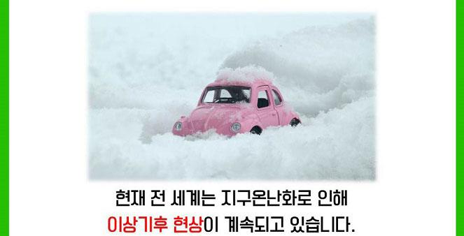 현재 전 세계는 지구온난화로 인해 이상기후 현상이 계속되고 있습니다.