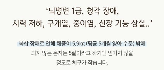 '뇌병변 1급, 청각 장애, 시력 저하, 구개열, 중이염, 신장 기능 상일..' 복합 장애로 인해 체중이 5.9kg(평균5개월 영아 수준)밖에 되지 않는 은지는 5살이라고 하기엔 믿기지 않을 정도로 체구가 작습니다.