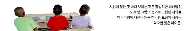 시선이 닿는 곳 마다 보이는 것은 광범위한 피해범위, 도로 및 교량의 붕괴로 고립된 지역들, 하루아침에 터전을 잃은 허망한 표정의 사람들, 학교를 잃은 아이들..