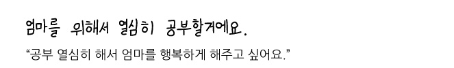 """엄마를 위해서 열심히 공부할거에요. """"공부 열심히 해서 엄마를 행복하게 해주고 싶어요."""""""
