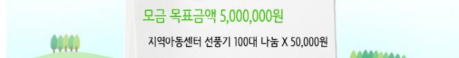 모금 목표금액 5,000,000원 지역아동센터 선풍기 100대 나눔 X 50,000원