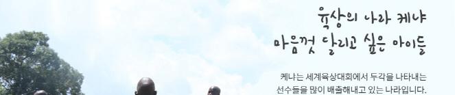 육상의 나라 케냐 마음껏 달리고 싶은 아이들 케냐는 세계육상대회에 두각을 나타내는 선수들을 많이 배출해내고 있는 나라입니다.